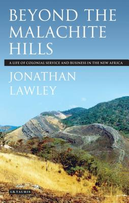 Beyond the Malachite Hills: A Life of Colonial Service and Business in the New Africa - Lawley, Jonathan