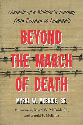 Beyond the March of Death: Memoir of a Soldier's Journey from Bataan to Nagasaki - McBride, Myrrl W