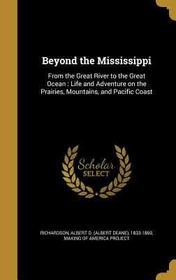 Beyond the Mississippi: From the Great River to the Great Ocean: Life and Adventure on the Prairies, Mountains, and Pacific Coast - Richardson, Albert D (Albert Deane) 18 (Creator), and Making of America Project (Creator)
