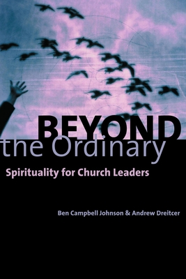 Beyond the Ordinary: Spirituality for Church Leaders - Johnson, Ben Campbell, and Dreitcer, Andrew