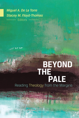 Beyond the Pale: Reading Theology from the Margins - De La Torre, Miguel A, Dr. (Editor), and Floyd-Thomas, Stacey M (Editor)