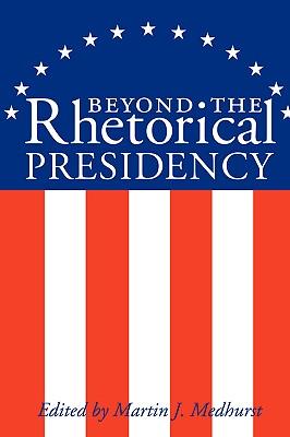Beyond the Rhetorical Presidency - Medhurst, Martin J (Editor)