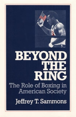Beyond the Ring: The Role of Boxing in American Society - Sammons, Jeffrey T