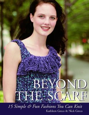 Beyond the Scarf: 15 Simple & Chic Fashions You Can Knit - Greco, Kathleen, and Greco, Nick