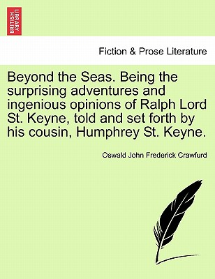 Beyond the Seas. Being the Surprising Adventures and Ingenious Opinions of Ralph Lord St. Keyne, Told and Set Forth by His Cousin, Humphrey St. Keyne. - Crawfurd, Oswald John Frederick