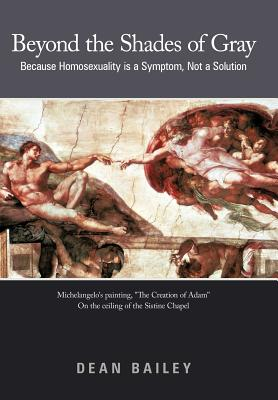Beyond the Shades of Gray: Because Homosexuality Is a Symptom, Not a Solution - Bailey, Dean