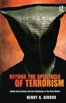 Beyond the Spectacle of Terrorism: Global Uncertainty and the Challenge of the New Media - Giroux, Henry A