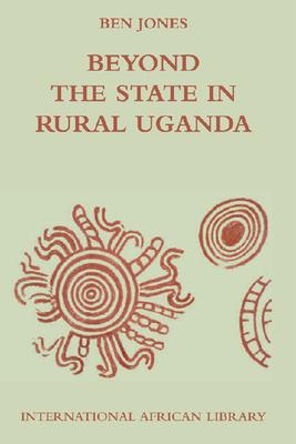 Beyond the State in Rural Uganda - Jones, Ben, and Peel, J. D. Y. (Editor), and Heald, Suzette (Editor)