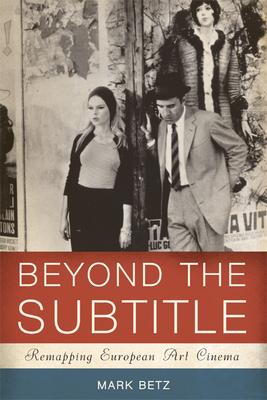 Beyond the Subtitle: Remapping European Art Cinema - Betz, Mark