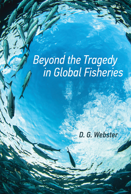 Beyond the Tragedy in Global Fisheries - Webster, D G, and Jasanoff, Sheila (Editor), and Haas, Peter M (Editor)