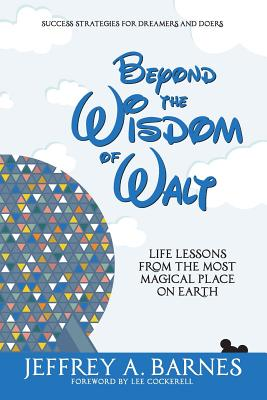 Beyond the Wisdom of Walt: Life Lessons from the Most Magical Place on Earth - Barnes, Jeffrey Allen, and Cockerell, Lee (Foreword by)