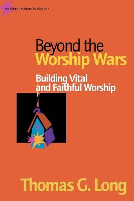 Beyond the Worship Wars: Building Vital and Faithful Worship - Long, Thomas G