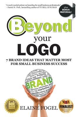 Beyond Your LOGO: 7 Brand Ideas That Matter Most for Small Business Success - Fogel, Elaine