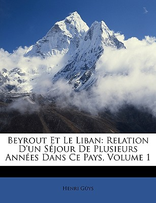 Beyrout Et Le Liban: Relation D'Un Sejour de Plusieurs Annees Dans Ce Pays, Volume 1 - Gys, Henri, and Guys, Henri