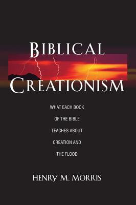 Biblical Creationism What Each Book of the Bible Teaches about Creation and the Flood - Morris, Henry