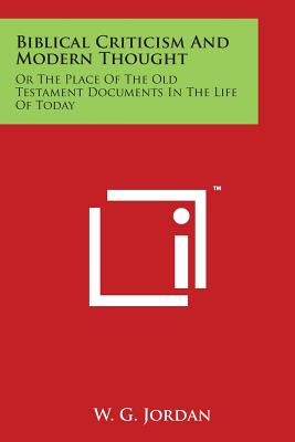 Biblical Criticism and Modern Thought or the Place of the Old Testament Documents in the Life of Today - Jordan, W G