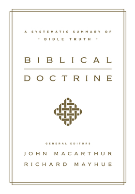 Biblical Doctrine: A Systematic Summary of Bible Truth - MacArthur, John (Editor), and Mayhue, Richard, Th.D. (Editor)