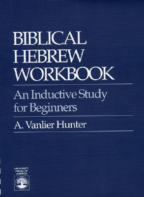 Biblical Hebrew Workbook: An Inductive Study for Beginners - Hunter, A Vanlier, and Hunter, Vanlier A
