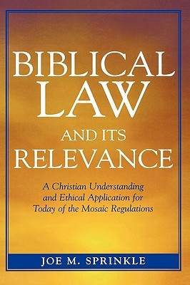Biblical Law and Its Relevance: A Christian Understanding and Ethical Application for Today of the Mosaic Regulations - Sprinkle, Joe M