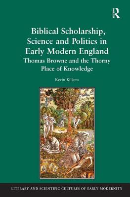 Biblical Scholarship, Science and Politics in Early Modern England: Thomas Browne and the Thorny Place of Knowledge - Killeen, Kevin