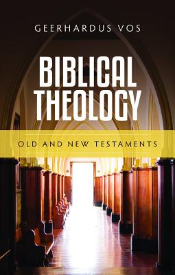 Biblical Theology: Old and New Testaments - Vos, Geerhardus