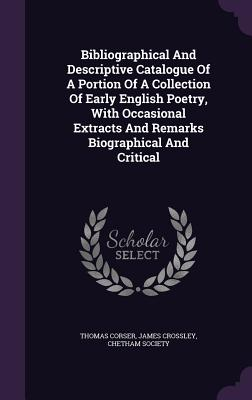 Bibliographical and Descriptive Catalogue of a Portion of a Collection of Early English Poetry, with Occasional Extracts and Remarks Biographical and Critical - Corser, Thomas, and Crossley, James, and Society, Chetham