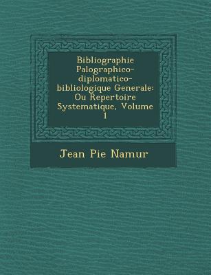 Bibliographie Pal Ographico-Diplomatico-Bibliologique Generale: Ou Repertoire Systematique, Volume 1 - Namur, Jean Pie