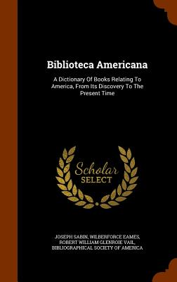 Biblioteca Americana: A Dictionary of Books Relating to America, from Its Discovery to the Present Time - Sabin, Joseph, and Eames, Wilberforce, and Robert William Glenroie Vail (Creator)