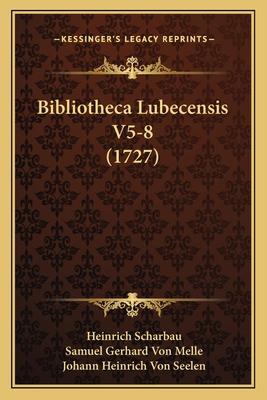 Bibliotheca Lubecensis V5-8 (1727) - Scharbau, Heinrich, and Melle, Samuel Gerhard Von, and Seelen, Johann Heinrich Von