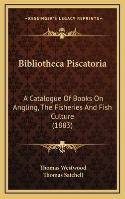 Bibliotheca Piscatoria: A Catalogue of Books on Angling, the Fisheries and Fish Culture (1883) - Westwood, Thomas, and Satchell, Thomas