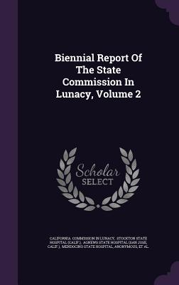 Biennial Report of the State Commission in Lunacy, Volume 2 - California Commission in Lunacy (Creator), and Stockton State Hospital (Calif ) (Creator), and Agnews State Hospital (San...