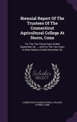 Biennial Report of the Trustees of the Connecticut Agricultural College at Storrs, Conn: For the Two Fiscal Years Ended September 30, ..., and for the Two Years in Other Matters Ended November 30, - Connecticut Agricultural College, Storrs (Creator)