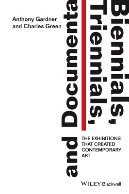 Biennials, Triennials, and Documenta - the Exhibitions That Created Contemporary Art - Gardner, Anthony, and Green, Charles Rick