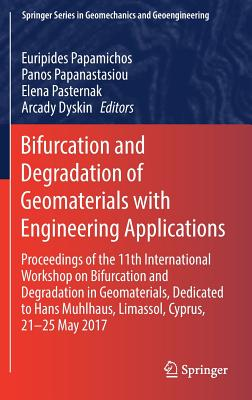 Bifurcation and Degradation of Geomaterials with Engineering Applications: Proceedings of the 11th International Workshop on Bifurcation and Degradation in Geomaterials Dedicated to Hans Muhlhaus, Limassol, Cyprus, 21-25 May 2017 - Papamichos, Euripides (Editor)