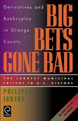 Big Bets Gone Bad: Derivatives and Bankruptcy in Orange County. the Largest Municipal Failure in U.S. History - Jorion, Philippe, Ph.D.