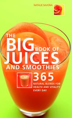 Big Book of Juices and Smoothies: 365 Natural Blends for Health and Vitality Every Day - Savona, Natalie