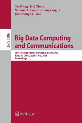 Big Data Computing and Communications: First International Conference, Bigcom 2015, Taiyuan, China, August 1-3, 2015, Proceedings - Wang, Yu (Editor), and Xiong, Hui (Editor), and Argamon, Shlomo (Editor)