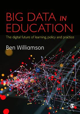 Big Data in Education: The digital future of learning, policy and practice - Williamson, Ben