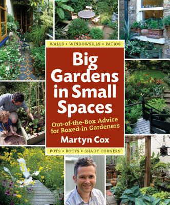 Big Gardens in Small Spaces: Out-Of-The-Box Advice for Boxed-In Gardeners - Cox, Martyn