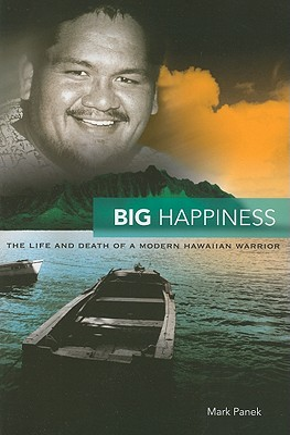 Big Happiness: The Life and Death of a Modern Hawaiian Warrior - Panek, Mark