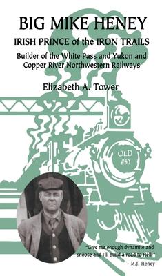 Big Mike Heney: Irish Prince of the Iron Trails - Tower, Elizabeth A.