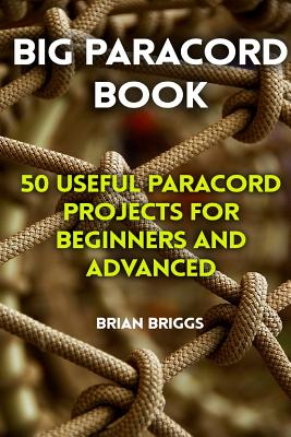 Big Paracord Book: 50 Useful Paracord Projects for Beginners and Advanced - Briggs, Brian