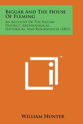 Biggar and the House of Fleming: An Account of the Biggar District, Archeological, Historical, and Biographical (1867) - Hunter, William