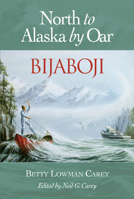 Bijaboji: North to Alaska by Oar - Carey, Betty Lowman, and Carey, Neil G (Editor)