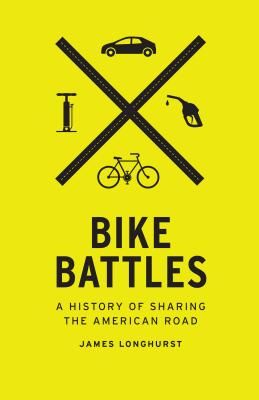 Bike Battles: A History of Sharing the American Road - Longhurst, James