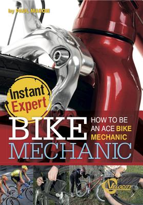 Bike Mechanic: How to Be an Ace Bike Mechanic: How to Be an Ace Bike Mechanic - Mason, Paul