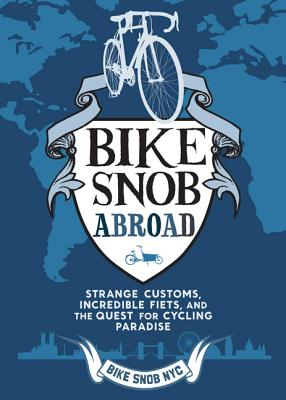 Bike Snob Abroad: Strange Customs, Incredible Fiets, and the Quest for Cycling Paradise - Bikesnobnyc