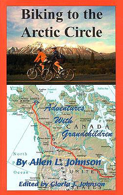 Biking to the Arctic Circle: Adventures with Grandchildren - Johnson, Allen L