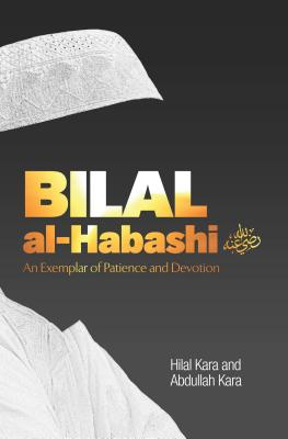 Bilal Al-Habashi: An Exemplar of Patience and Devotion - Kara, Hilal, and Kara, Abdullah