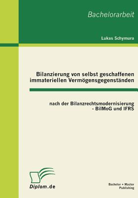 Bilanzierung Von Selbst Geschaffenen Immateriellen Vermogensgegenstanden Nach Der Bilanzrechtsmodernisierung - Bilmog Und Ifrs - Schymura, Lukas